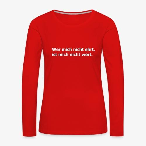 Wer mich nicht ehrt, ist mich nicht wert - Frauen Premium Langarmshirt