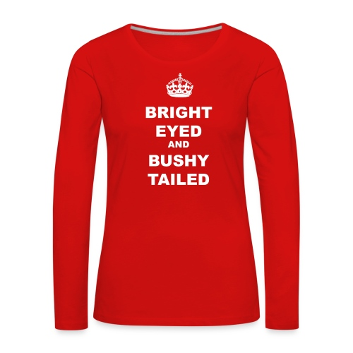 BRIGHT EYED AND BUSHY TAILED - Women's Premium Longsleeve Shirt