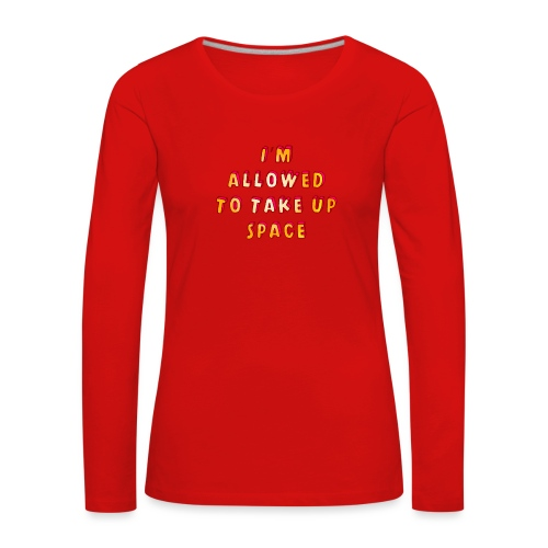I m allowed to take up space - Women's Premium Longsleeve Shirt