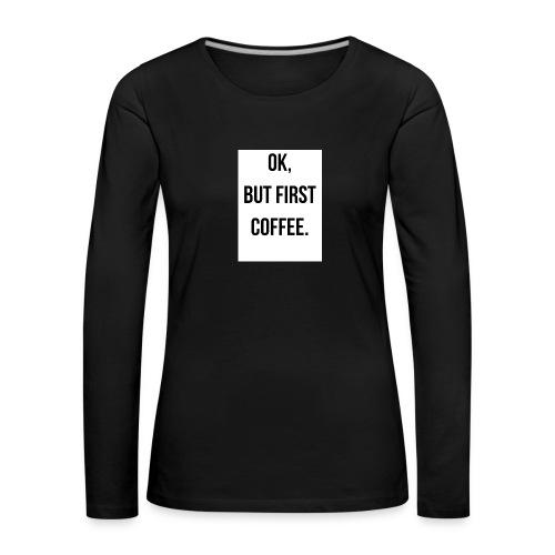 flat 800x800 075 fbut first coffee - Vrouwen Premium shirt met lange mouwen
