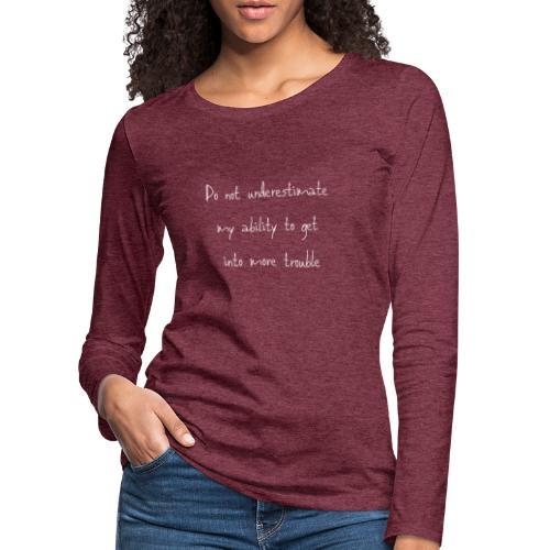 Do not underestimate my ability to get into more t - Vrouwen Premium shirt met lange mouwen