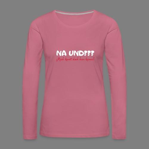 Na und? - Frauen Premium Langarmshirt