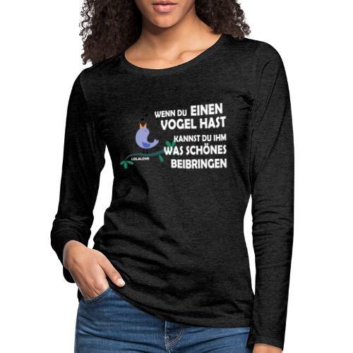 Wenn du einen Vogel hast... - Frauen Premium Langarmshirt