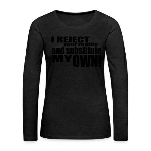 I reject your reality and substitute my own - Women's Premium Longsleeve Shirt