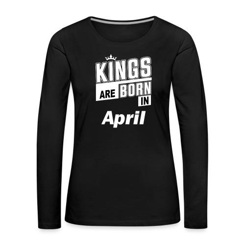 KINGS ARE BORN IN APRIL - Frauen Premium Langarmshirt