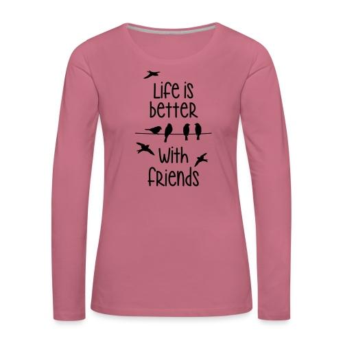 elämä on parempi ystävien kanssa lintujen - life - Women's Premium Longsleeve Shirt