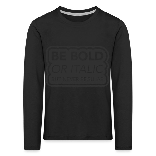 Be bold, or italic but never regular - Kinderen Premium shirt met lange mouwen