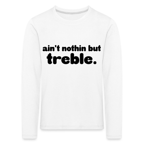Ain't notin but treble - Kids' Premium Longsleeve Shirt