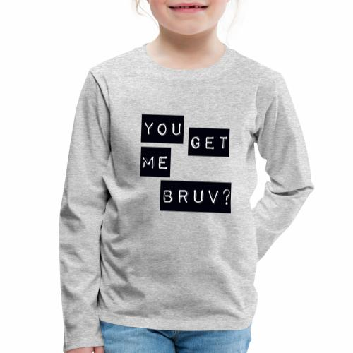 You get me bruv - Kids' Premium Longsleeve Shirt