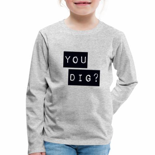 You Dig - Kids' Premium Longsleeve Shirt