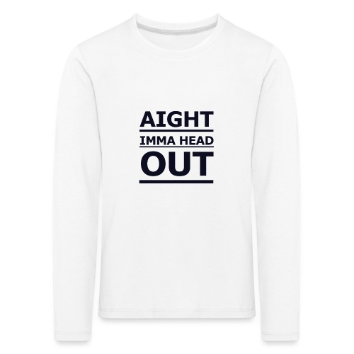 Aight Imma Head Out - Kids' Premium Longsleeve Shirt