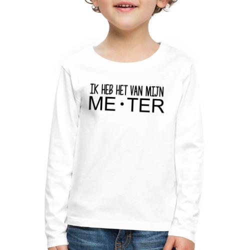 Ik heb het van mijn meter - Kinderen Premium shirt met lange mouwen