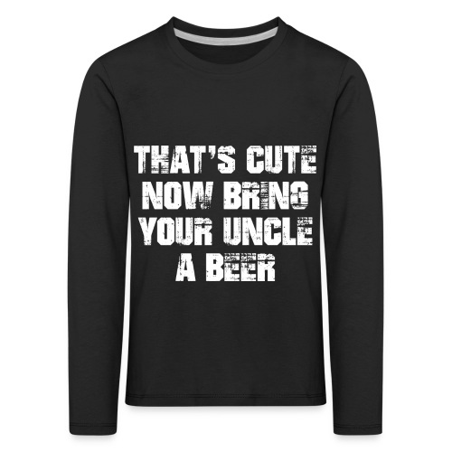 That's Cute Now Bring Your Uncle A Beer - Kids' Premium Longsleeve Shirt