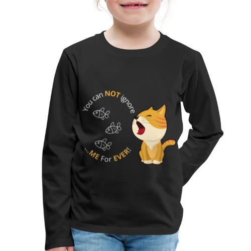 Cats - You can NOT ignore ME For EVER! - Børne premium T-shirt med lange ærmer