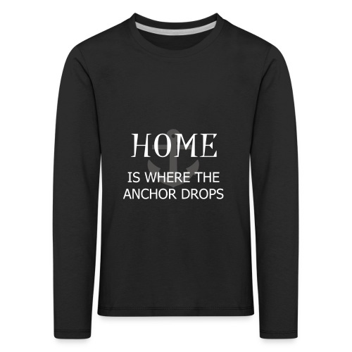 Home is where the anchor drops - Kids' Premium Longsleeve Shirt