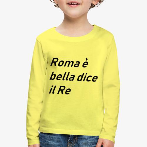 ROMA è bella dice il RE - Maglietta Premium a manica lunga per bambini