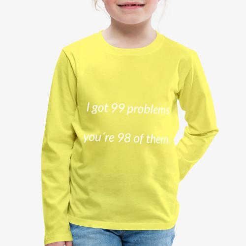 I got 99 problems - Kids' Premium Longsleeve Shirt