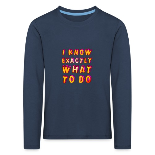 I know exactly what to do - Kids' Premium Longsleeve Shirt