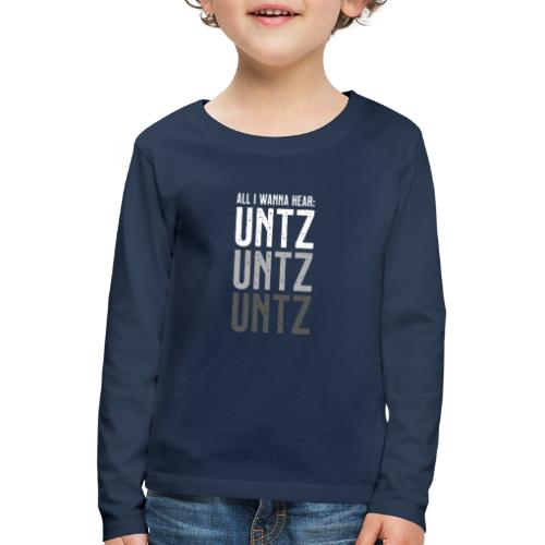 All I wanna hear: Untz Untz Untz - Kinder Premium Langarmshirt