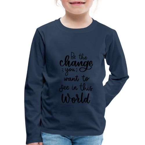 Be the change you want to see in this world - Børne premium T-shirt med lange ærmer