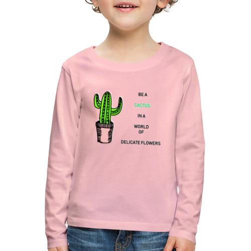 Be a Cactus in a world of delicate Flowers - Kinder Premium Langarmshirt