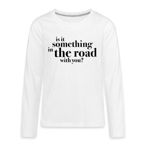 Somethingintheroadwithyou? - Premium langermet T-skjorte for tenåringer