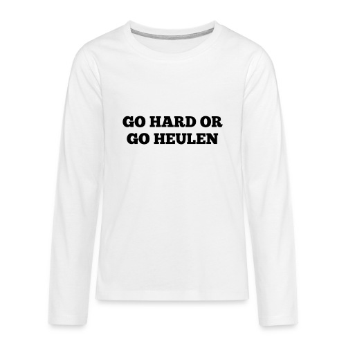 Go Hard or Go Heulen - Teenager Premium Langarmshirt