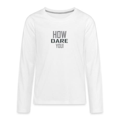 HOW DARE YOU isompi - Teinien premium pitkähihainen t-paita