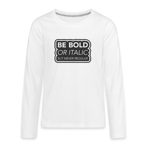 Be bold, or italic but never regular - Teenager Premium shirt met lange mouwen