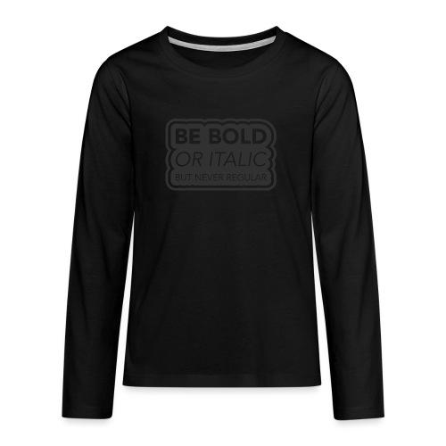 Be bold, or italic but never regular - Teenager Premium shirt met lange mouwen