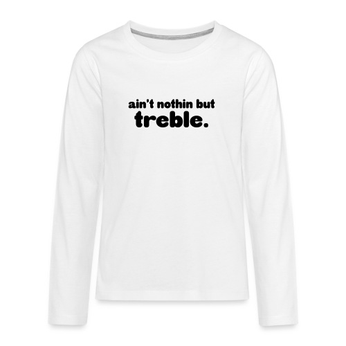 Ain't notin but treble - Teenagers' Premium Longsleeve Shirt