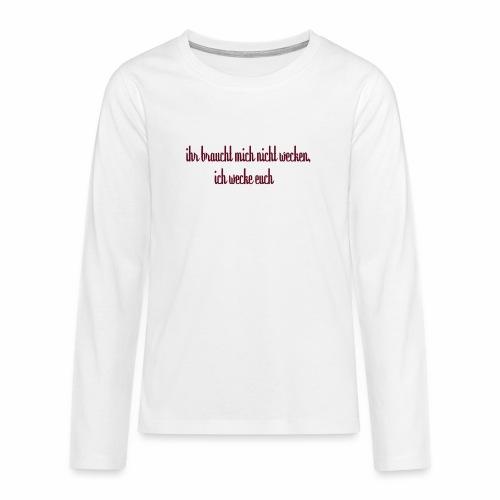 ihr_braucht_mich_nicht_wecken_ich_wecke - Teenager Premium Langarmshirt