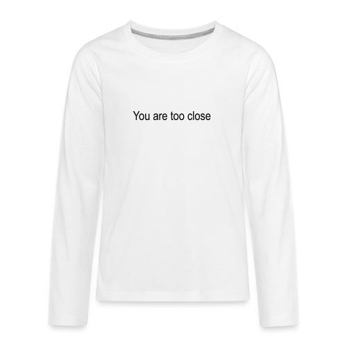 you're too close - Teenager premium T-shirt med lange ærmer