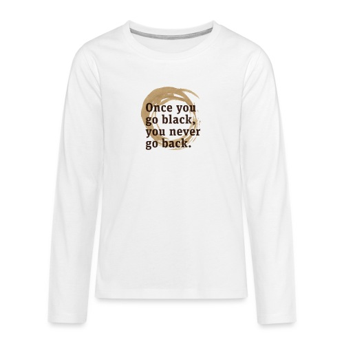 Once you go black coffee, you never go back - Teenagers' Premium Longsleeve Shirt