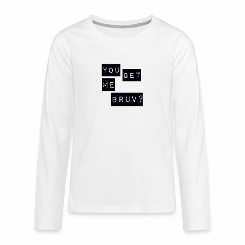 You get me bruv - Teenagers' Premium Longsleeve Shirt