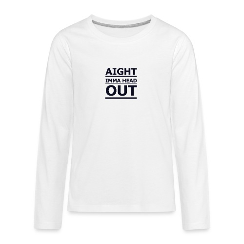 Aight Imma Head Out - Teenagers' Premium Longsleeve Shirt