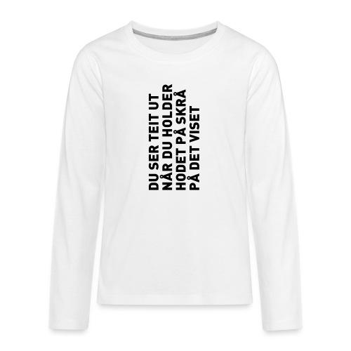Du ser teit ut... - Premium langermet T-skjorte for tenåringer