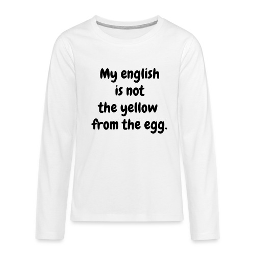 My english is not the yellow from the egg. - Teenager Premium Langarmshirt