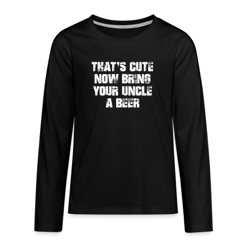 That's Cute Now Bring Your Uncle A Beer - Teenagers' Premium Longsleeve Shirt