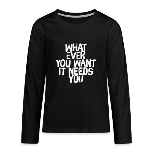 WHATEVER YOU WANT IT NEEDS YOU - Teenager Premium Langarmshirt