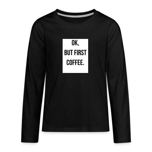flat 800x800 075 fbut first coffee - Teenager Premium shirt met lange mouwen