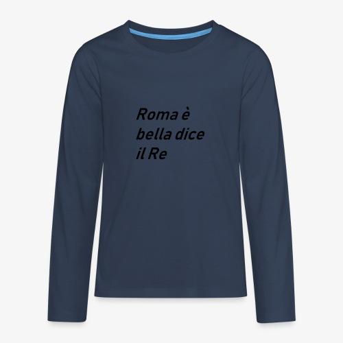 ROMA è bella dice il RE - Maglietta Premium a manica lunga per teenager