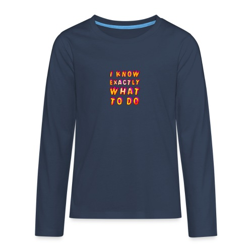 I know exactly what to do - Teenagers' Premium Longsleeve Shirt