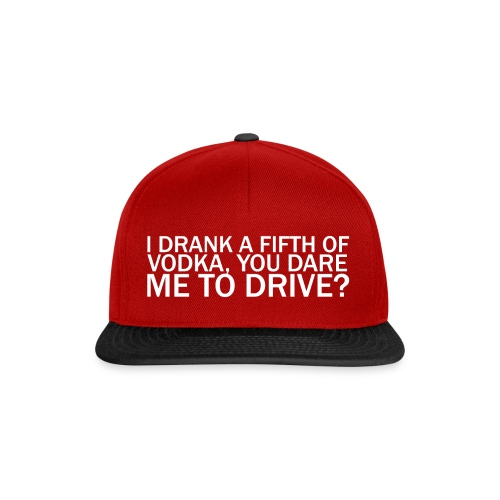 I DRANK A FIFTH OF VODKA, YOU DARE ME TO DRIVE? - Snapback Cap