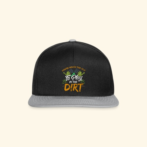 You re Never Too Old To Play In The Dirt Gardening - Snapback Cap