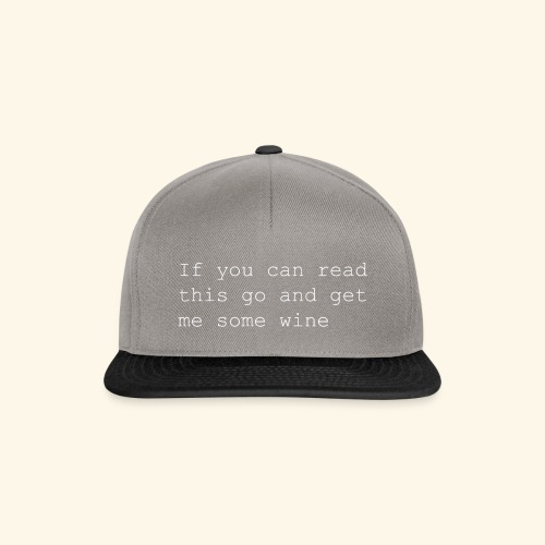 If you can read this go and get me some wine - Snapback Cap