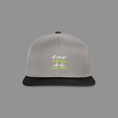Of course I talk to my dog, who else can I trust? - Snapback Cap