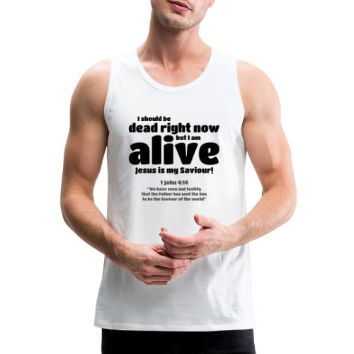 I Should be dead right now, but I am alive. - Men's Premium Tank Top