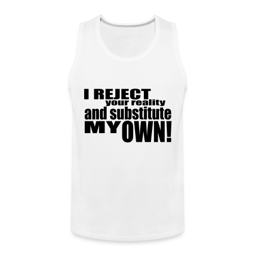 I reject your reality and substitute my own - Men's Premium Tank Top