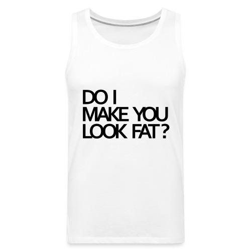 Do I make you look fat? - Men's Premium Tank Top